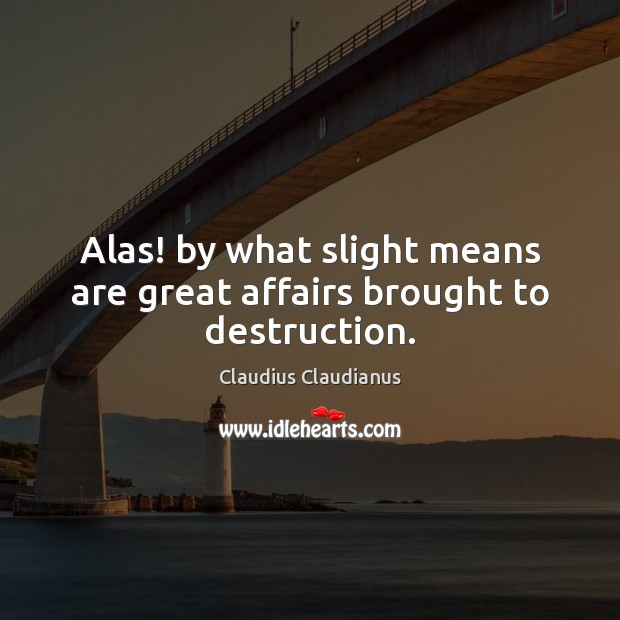 Alas! by what slight means are great affairs brought to destruction. Image