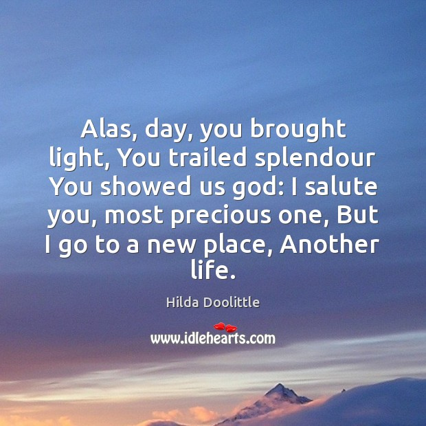 Alas, day, you brought light, You trailed splendour You showed us God: Hilda Doolittle Picture Quote