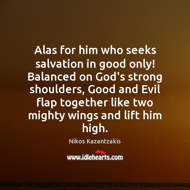 Alas for him who seeks salvation in good only! Balanced on God's Nikos Kazantzakis Picture Quote