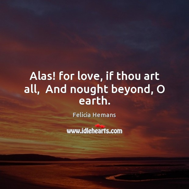 Alas! for love, if thou art all,  And nought beyond, O earth. Felicia Hemans Picture Quote