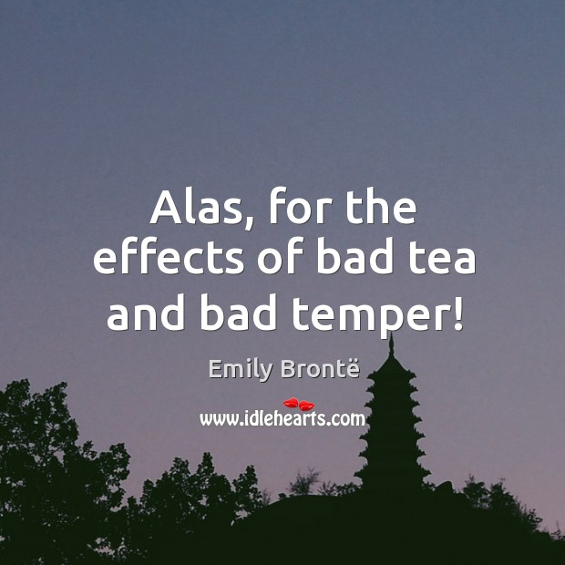 Image, Alas, for the effects of bad tea and bad temper!