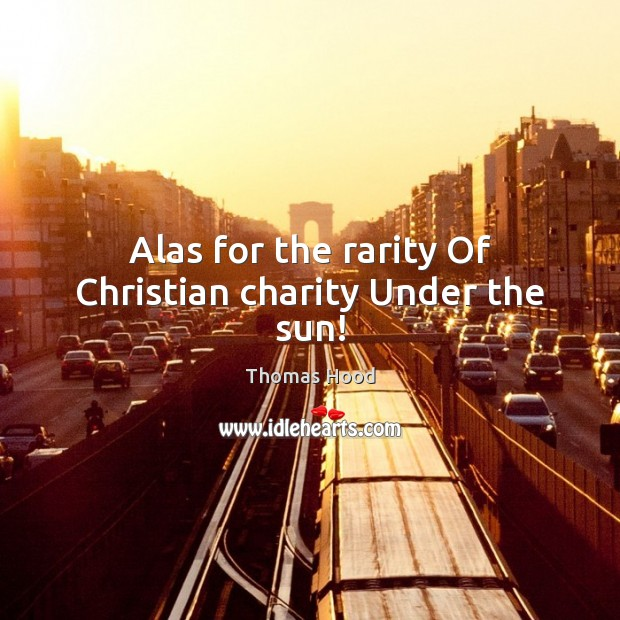 Alas for the rarity Of Christian charity Under the sun! Thomas Hood Picture Quote