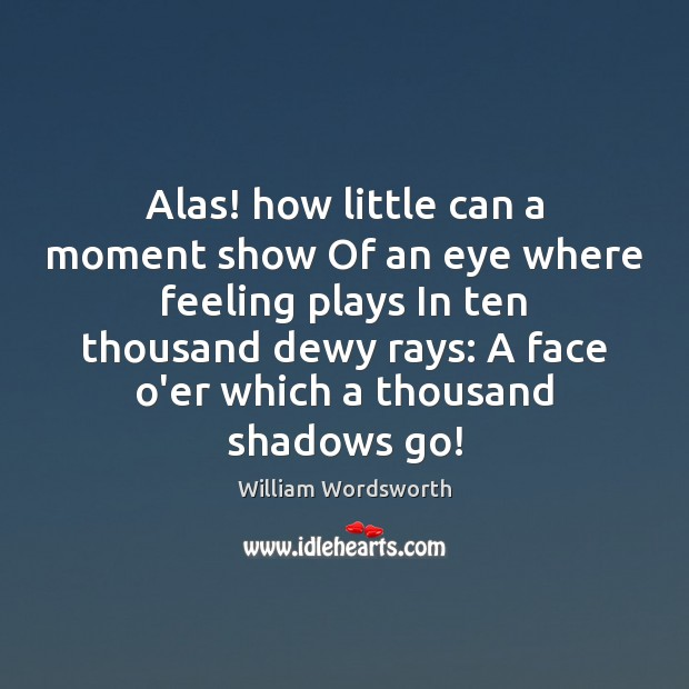 Alas! how little can a moment show Of an eye where feeling Image