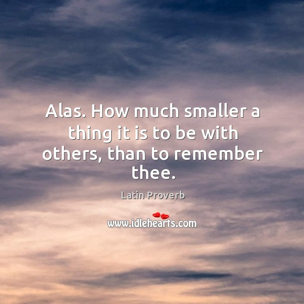 Alas. How much smaller a thing it is to be with others, than to remember thee. Latin Proverbs Image