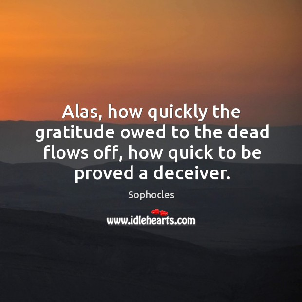 Image, Alas, how quickly the gratitude owed to the dead flows off, how quick to be proved a deceiver.