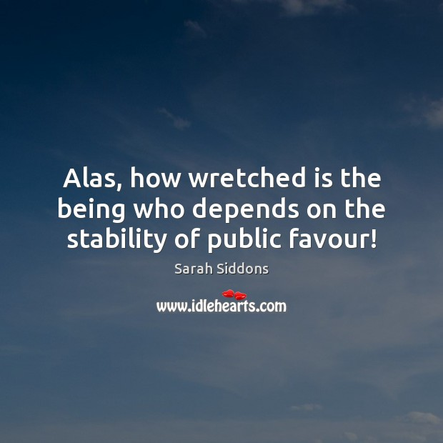 Alas, how wretched is the being who depends on the stability of public favour! Sarah Siddons Picture Quote