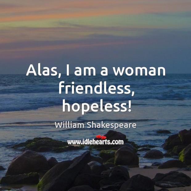 Image, Alas, I am a woman friendless, hopeless!