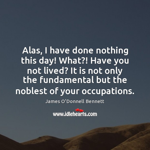 Alas, I have done nothing this day! What?! Have you not lived? Image