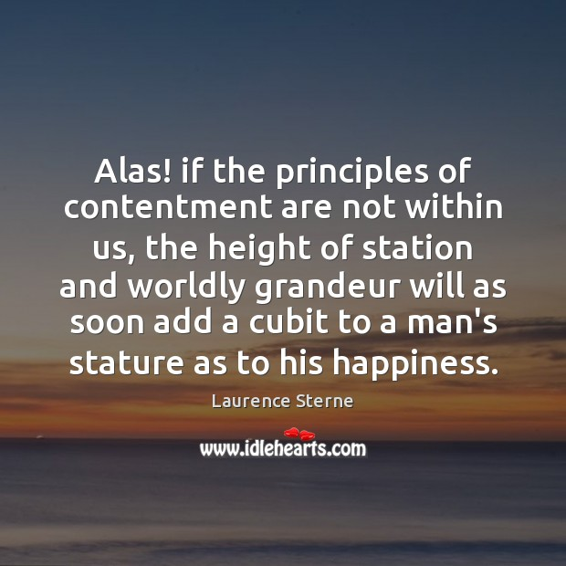 Alas! if the principles of contentment are not within us, the height Laurence Sterne Picture Quote