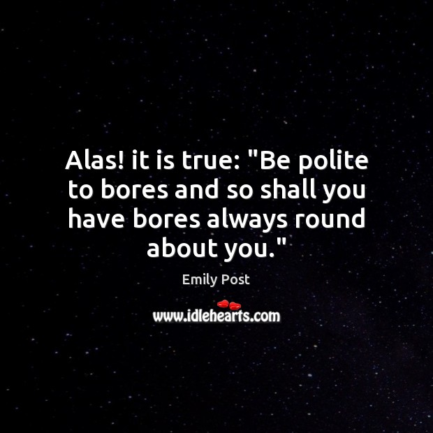 """Image, Alas! it is true: """"Be polite to bores and so shall you have bores always round about you."""""""