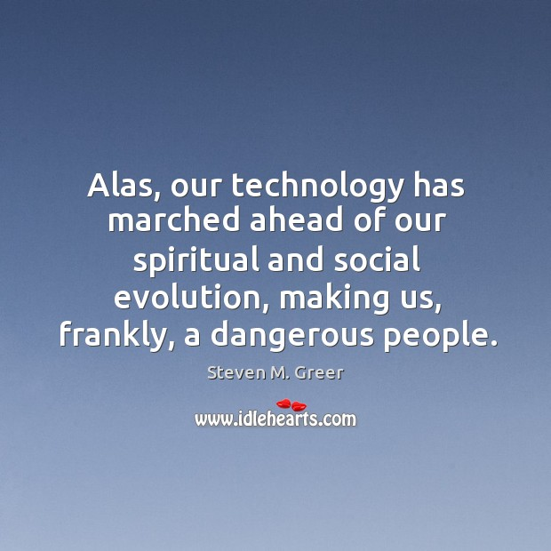 Alas, our technology has marched ahead of our spiritual and social evolution, Image