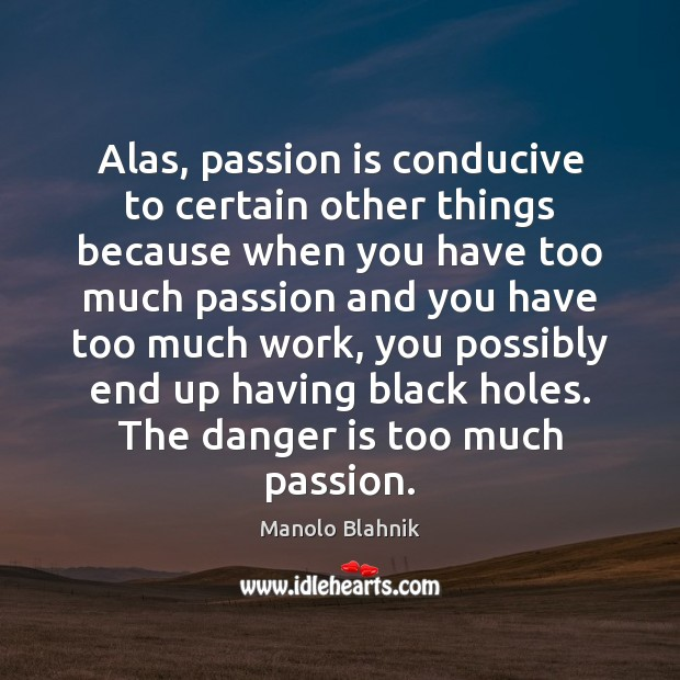 Alas, passion is conducive to certain other things because when you have Manolo Blahnik Picture Quote