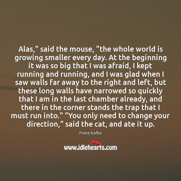 """Alas,"""" said the mouse, """"the whole world is growing smaller every day. Franz Kafka Picture Quote"""