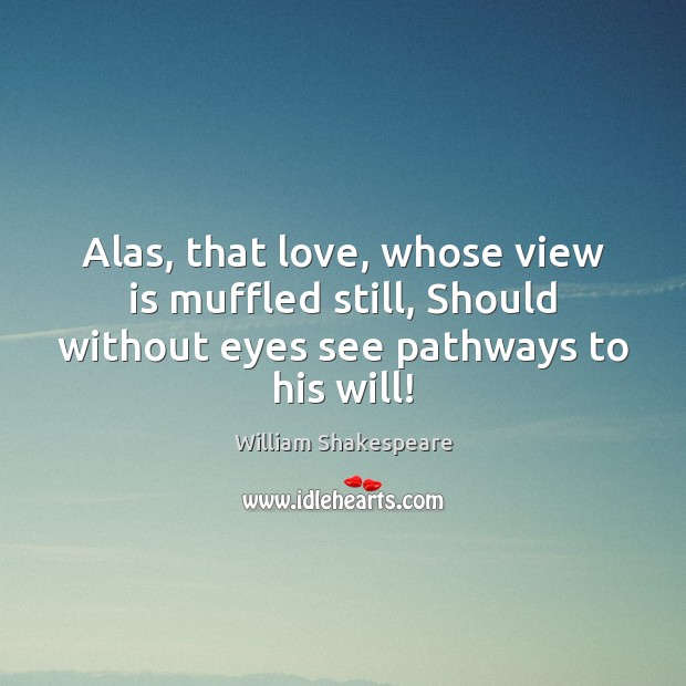 Image, Alas, that love, whose view is muffled still, Should without eyes see