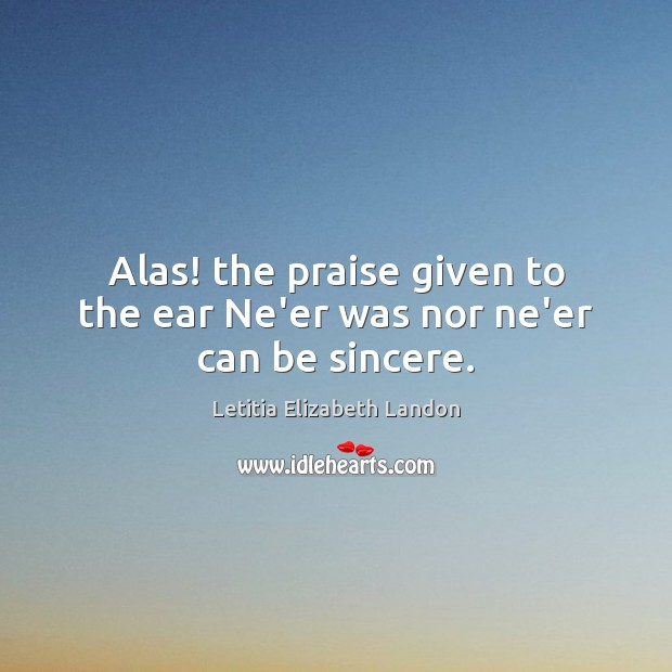Image, Alas! the praise given to the ear Ne'er was nor ne'er can be sincere.