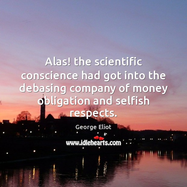 Alas! the scientific conscience had got into the debasing company of money George Eliot Picture Quote