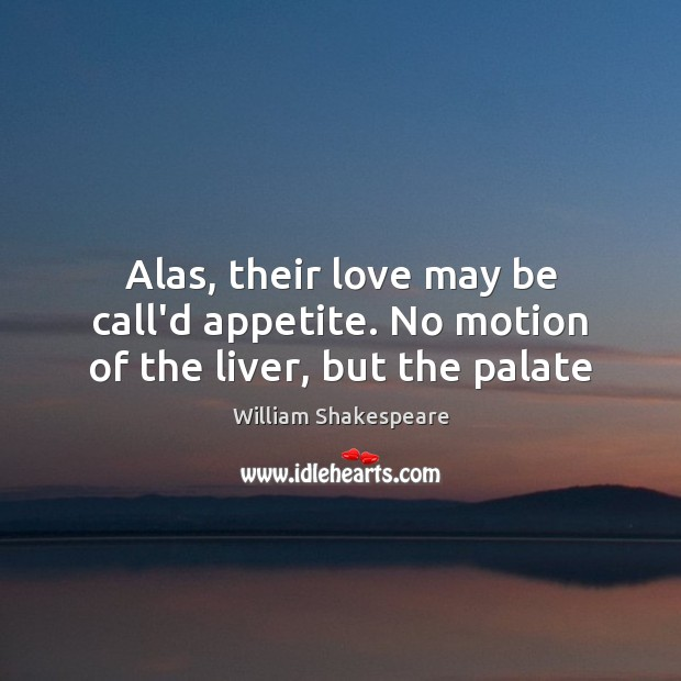 Alas, their love may be call'd appetite. No motion of the liver, but the palate Image