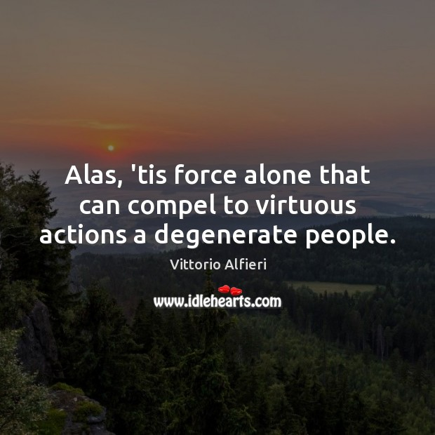 Image, Alas, 'tis force alone that can compel to virtuous actions a degenerate people.