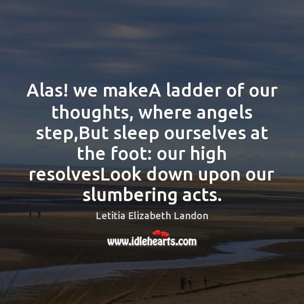 Image, Alas! we makeA ladder of our thoughts, where angels step,But sleep