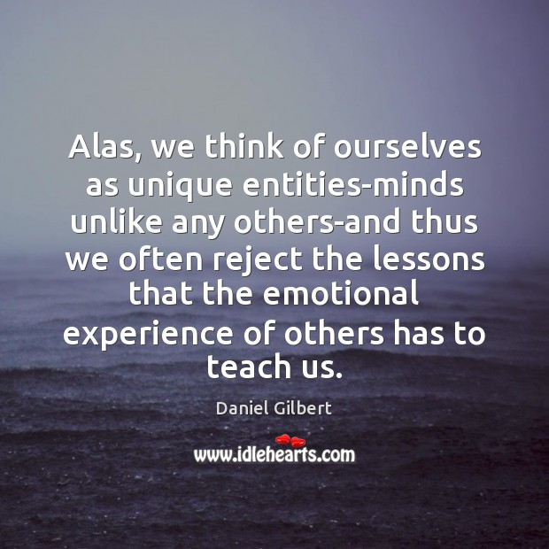 Alas, we think of ourselves as unique entities-minds unlike any others-and thus Daniel Gilbert Picture Quote