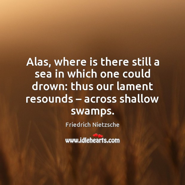 Alas, where is there still a sea in which one could drown: Sea Quotes Image
