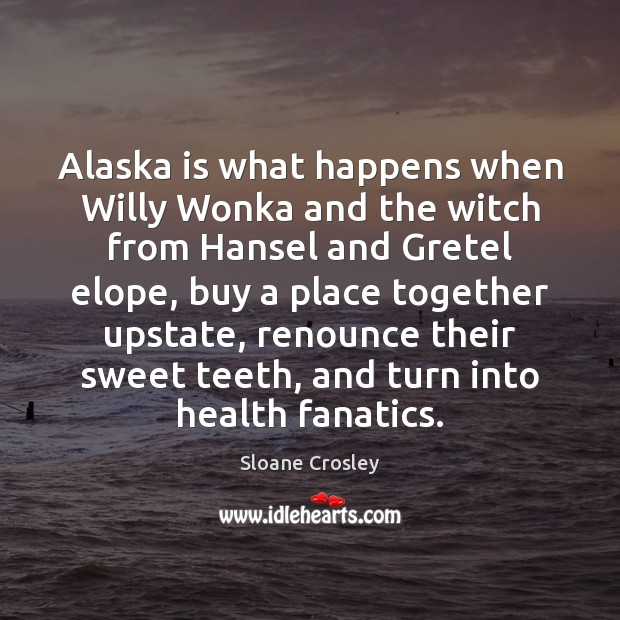 Alaska is what happens when Willy Wonka and the witch from Hansel Sloane Crosley Picture Quote