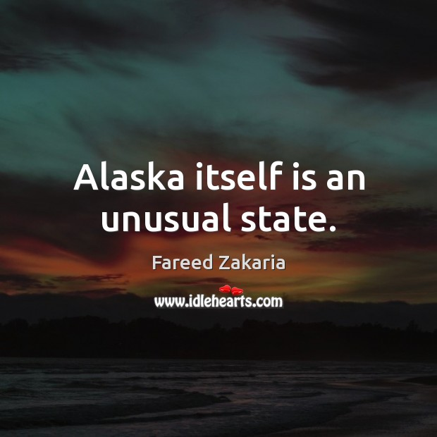 Fareed Zakaria Picture Quote image saying: Alaska itself is an unusual state.