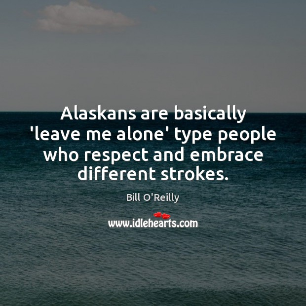 Alaskans are basically 'leave me alone' type people who respect and embrace Bill O'Reilly Picture Quote