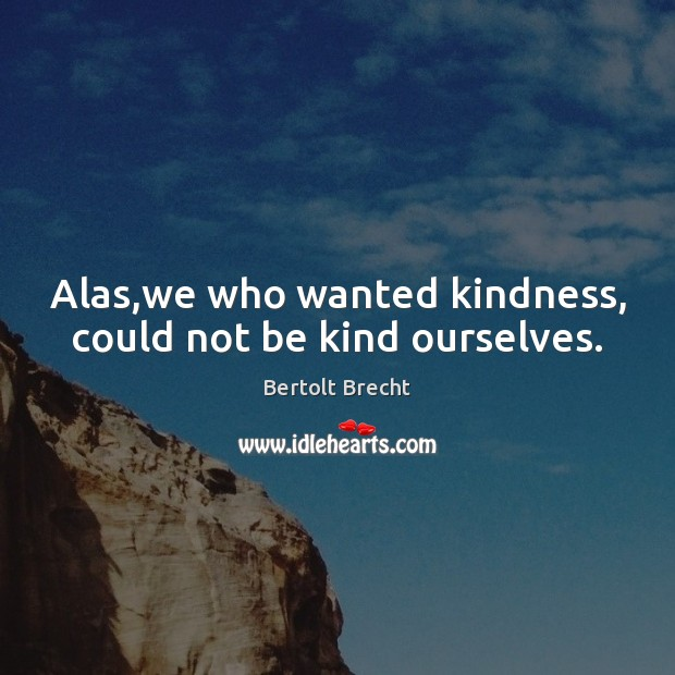 Alas,we who wanted kindness, could not be kind ourselves. Bertolt Brecht Picture Quote