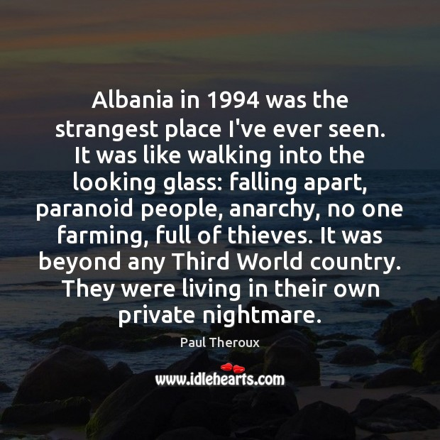 Albania in 1994 was the strangest place I've ever seen. It was like Paul Theroux Picture Quote