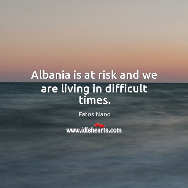 Image, Albania is at risk and we are living in difficult times.