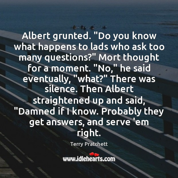 """Image, Albert grunted. """"Do you know what happens to lads who ask too"""