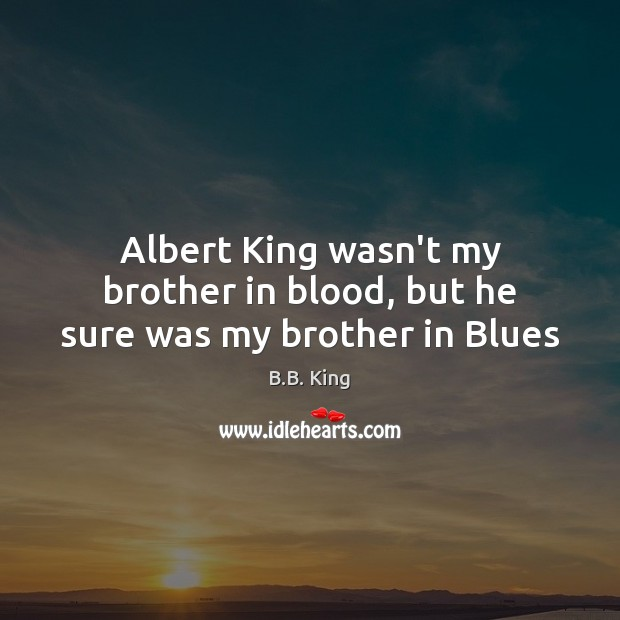 Albert King wasn't my brother in blood, but he sure was my brother in Blues B.B. King Picture Quote