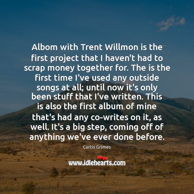 Albom with Trent Willmon is the first project that I haven't had Curtis Grimes Picture Quote