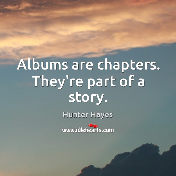 Albums are chapters. They're part of a story. Hunter Hayes Picture Quote