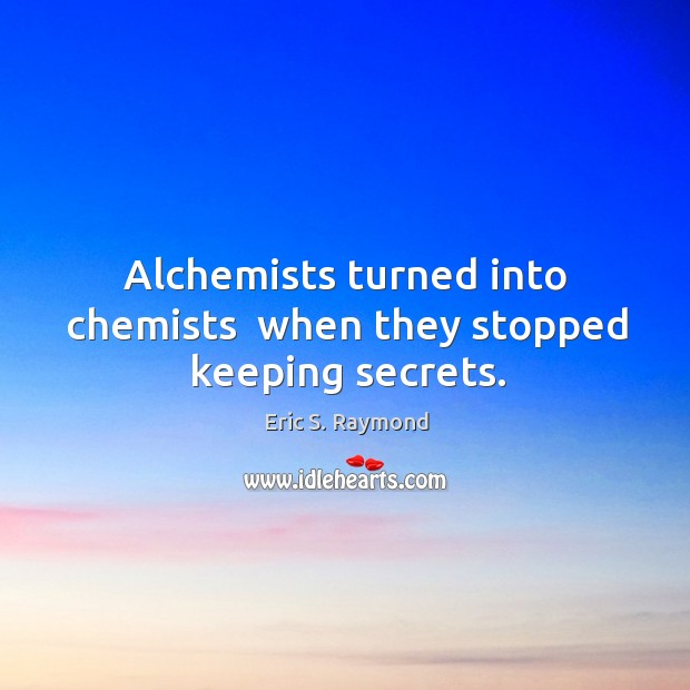 Alchemists turned into chemists  when they stopped keeping secrets. Eric S. Raymond Picture Quote