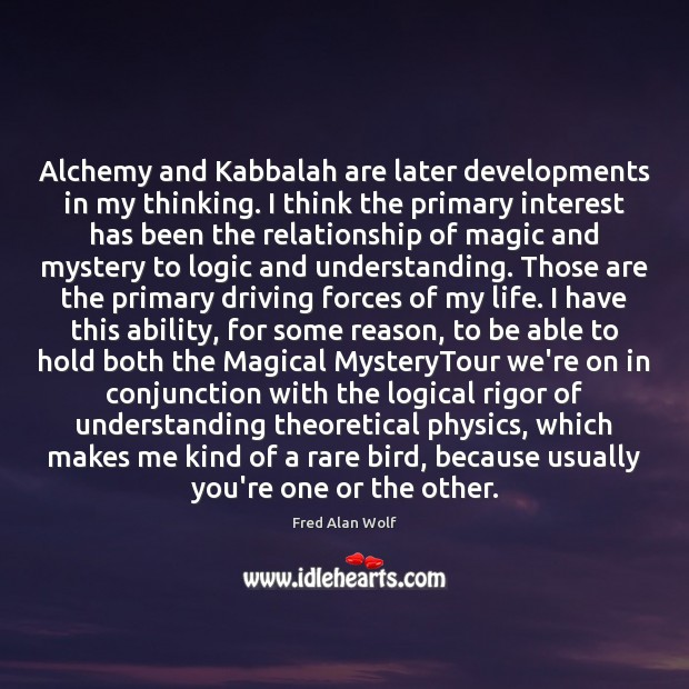Alchemy and Kabbalah are later developments in my thinking. I think the Fred Alan Wolf Picture Quote