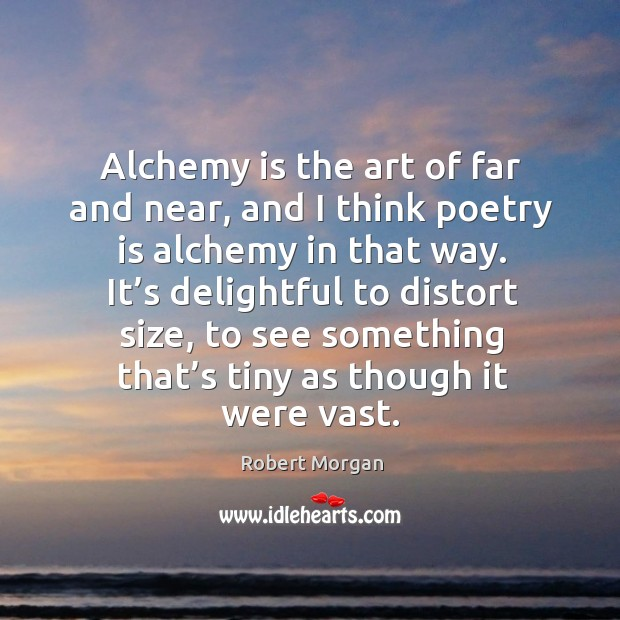Alchemy is the art of far and near, and I think poetry is alchemy in that way. It's delightful to distort size Robert Morgan Picture Quote