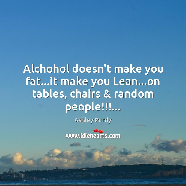 Image, Alchohol doesn't make you fat…it make you Lean…on tables, chairs & random people!!!…
