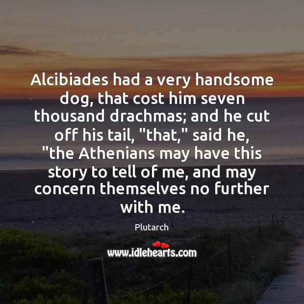 Image, Alcibiades had a very handsome dog, that cost him seven thousand drachmas;