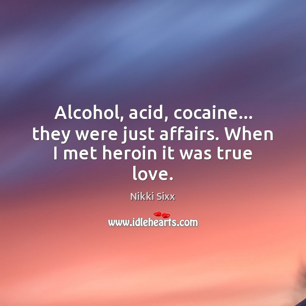 Alcohol, acid, cocaine… they were just affairs. When I met heroin it was true love. Nikki Sixx Picture Quote
