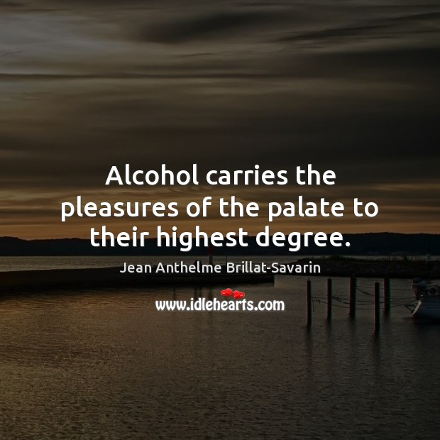 Alcohol carries the pleasures of the palate to their highest degree. Jean Anthelme Brillat-Savarin Picture Quote