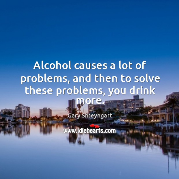 Alcohol causes a lot of problems, and then to solve these problems, you drink more. Gary Shteyngart Picture Quote