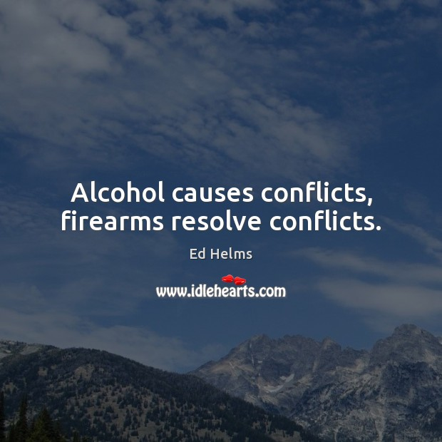 Alcohol causes conflicts, firearms resolve conflicts. Image