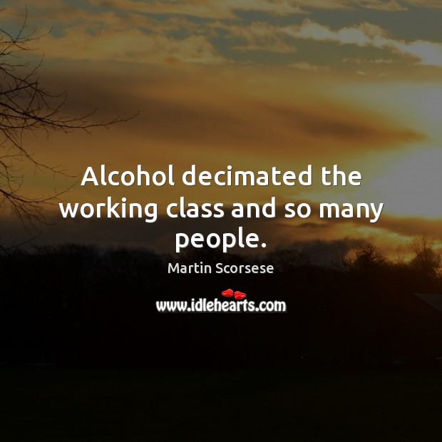 Alcohol decimated the working class and so many people. Image
