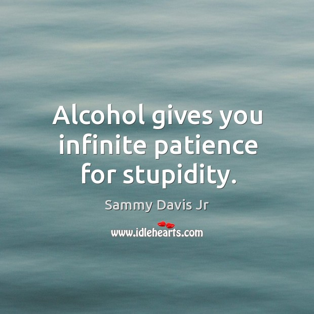 Alcohol gives you infinite patience for stupidity. Image