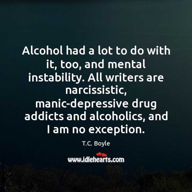 Alcohol had a lot to do with it, too, and mental instability. Alcohol Quotes Image