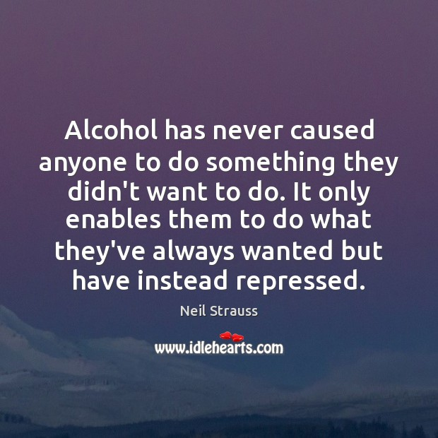 Image about Alcohol has never caused anyone to do something they didn't want to