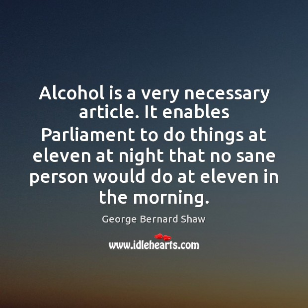 Alcohol is a very necessary article. It enables Parliament to do things Alcohol Quotes Image
