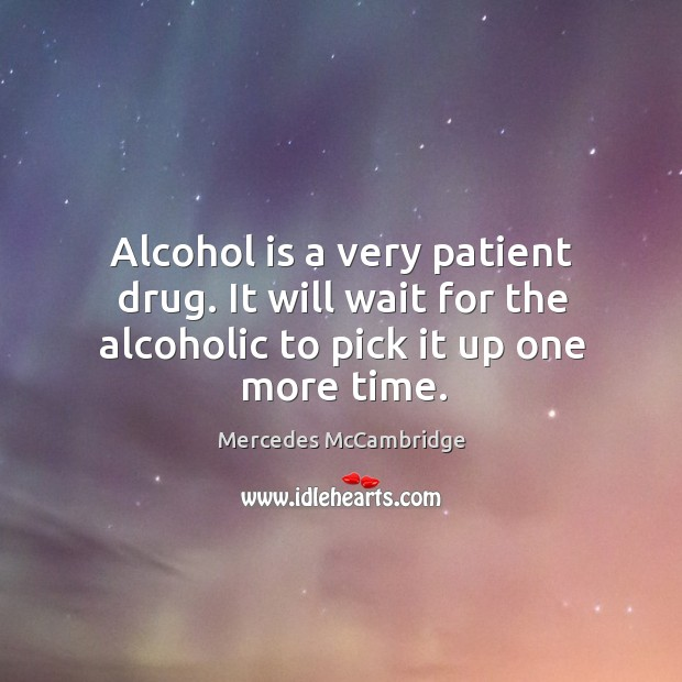 Alcohol is a very patient drug. It will wait for the alcoholic to pick it up one more time. Alcohol Quotes Image